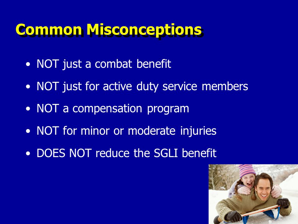 Common Misconceptions NOT just a combat benefit NOT just for active duty service members NOT a compensation program NOT for minor or moderate injuries DOES NOT reduce the SGLI benefit