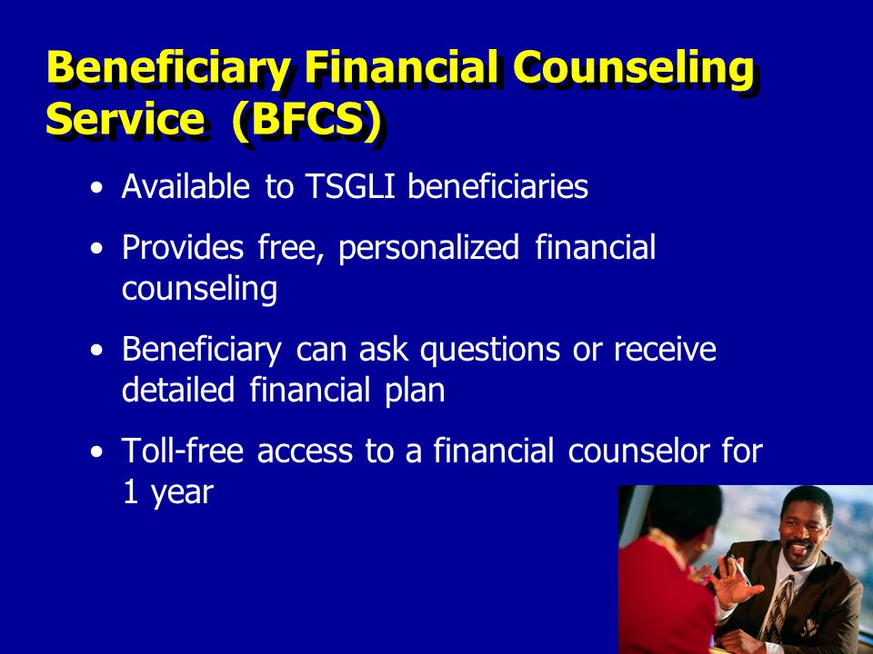 Beneficiary Financial Counseling Service (BFCS) Available to TSGLI beneficiaries Provides free, personalized financial counseling Beneficiary can ask questions or receive detailed financial plan Toll-free access to a financial counselor for 1 year