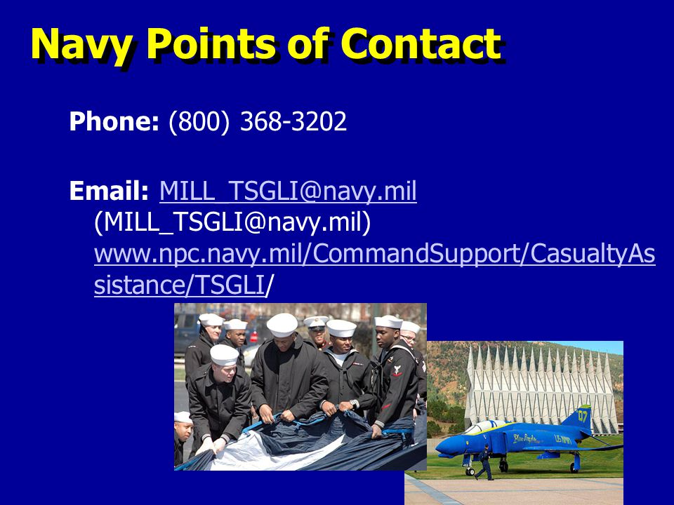 Navy Points of Contact Phone: (800) 368-3202 Email: MILL_TSGLI@navy.mil (MILL_TSGLI@navy.mil) www.npc.navy.mil/CommandSupport/CasualtyAs sistance/TSGL