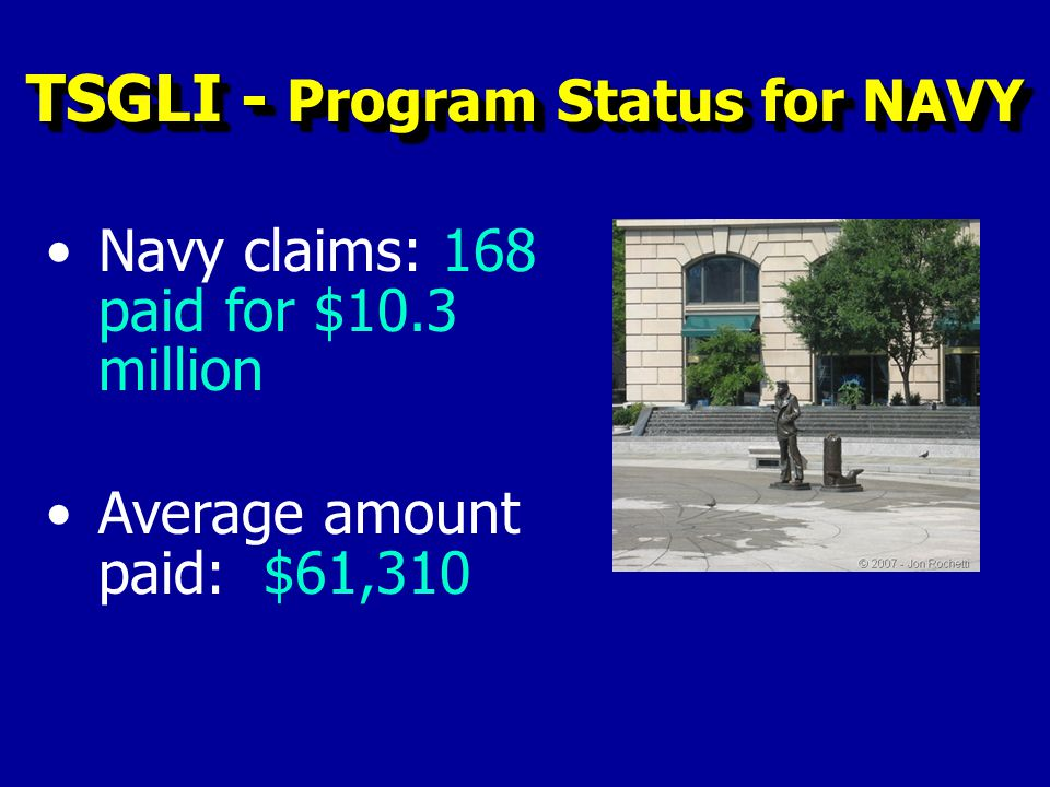 Navy claims: 168 paid for $10.3 million Average amount paid: $61,310 TSGLI - Program Status for NAVY