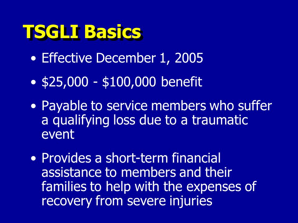 TSGLI Basics Effective December 1, 2005 $25,000 - $100,000 benefit Payable to service members who suffer a qualifying loss due to a traumatic event Provides a short-term financial assistance to members and their families to help with the expenses of recovery from severe injuries