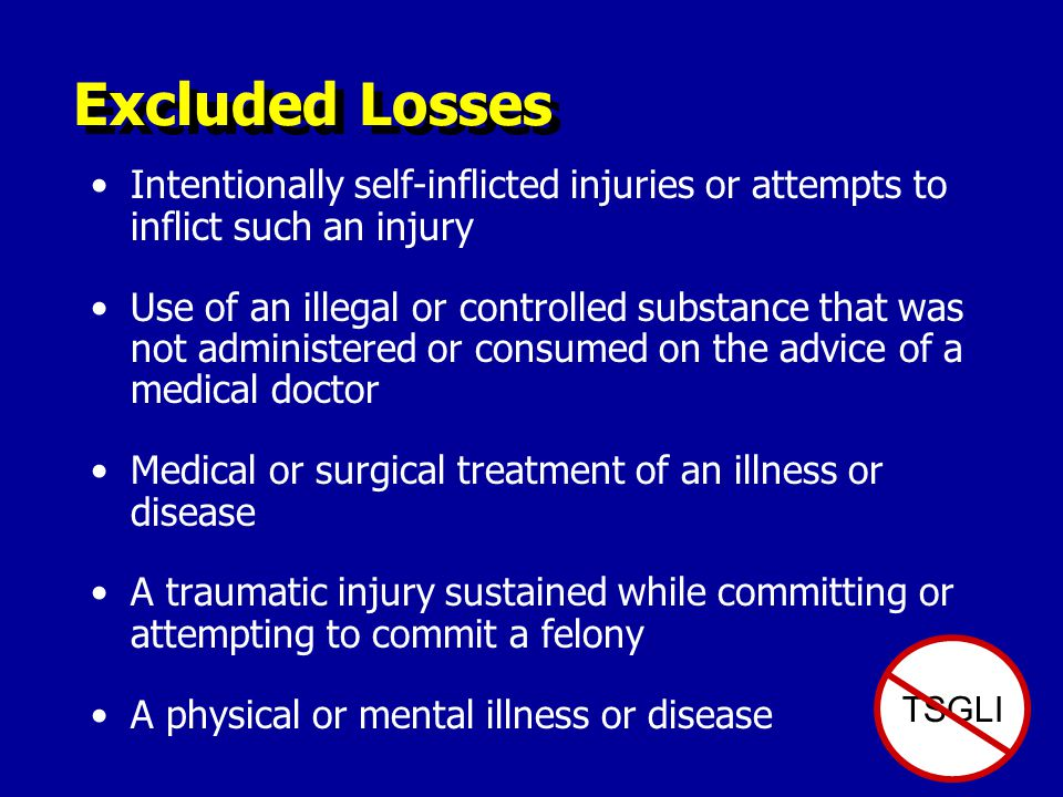Excluded Losses TSGLI Intentionally self-inflicted injuries or attempts to inflict such an injury Use of an illegal or controlled substance that was not administered or consumed on the advice of a medical doctor Medical or surgical treatment of an illness or disease A traumatic injury sustained while committing or attempting to commit a felony A physical or mental illness or disease