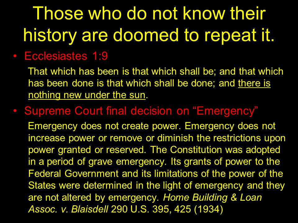 Those who do not know their history are doomed to repeat it. Ecclesiastes 1:9 That which has been is that which shall be; and that which has been done