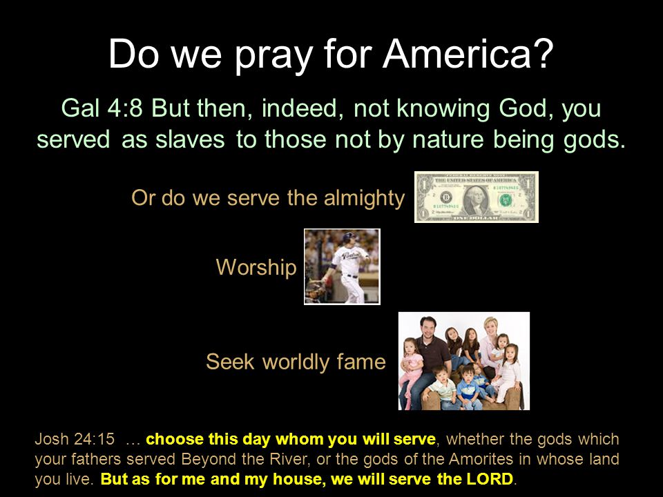 Gal 4:8 But then, indeed, not knowing God, you served as slaves to those not by nature being gods. Do we pray for America? Or do we serve the almighty