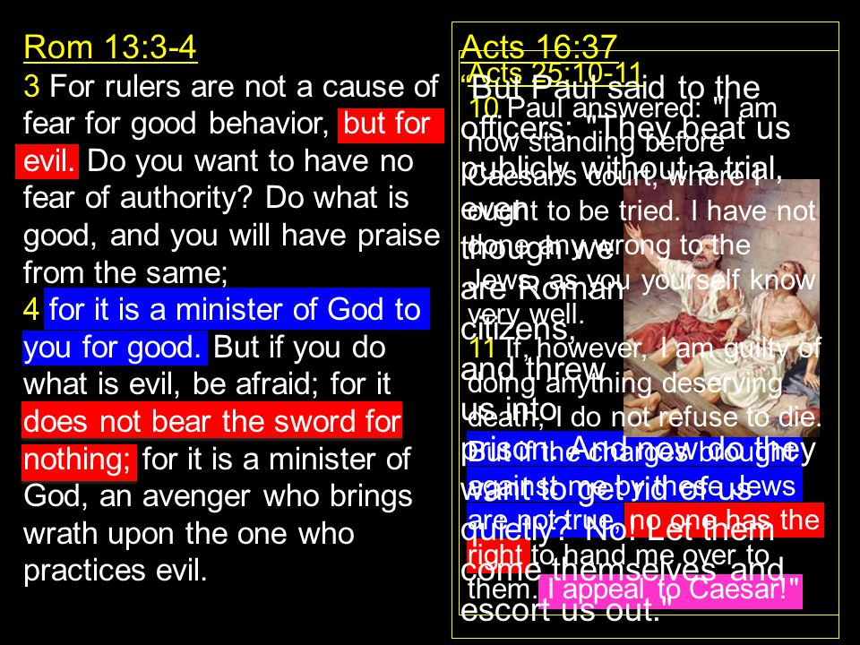 Rom 13:3-4 3 For rulers are not a cause of fear for good behavior, but for evil. Do you want to have no fear of authority? Do what is good, and you wi
