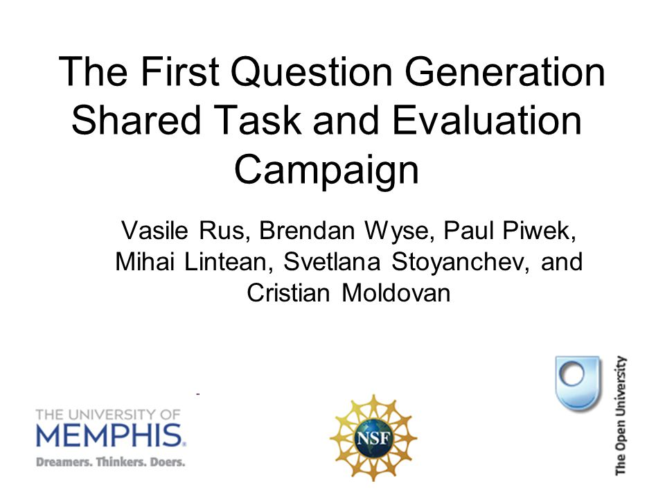 The First Question Generation Shared Task and Evaluation Campaign Vasile Rus, Brendan Wyse, Paul Piwek, Mihai Lintean, Svetlana Stoyanchev, and Cristian Moldovan