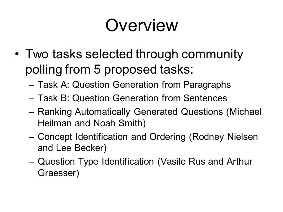 Overview Two tasks selected through community polling from 5 proposed tasks: –Task A: Question Generation from Paragraphs –Task B: Question Generation from Sentences –Ranking Automatically Generated Questions (Michael Heilman and Noah Smith) –Concept Identification and Ordering (Rodney Nielsen and Lee Becker) –Question Type Identification (Vasile Rus and Arthur Graesser)