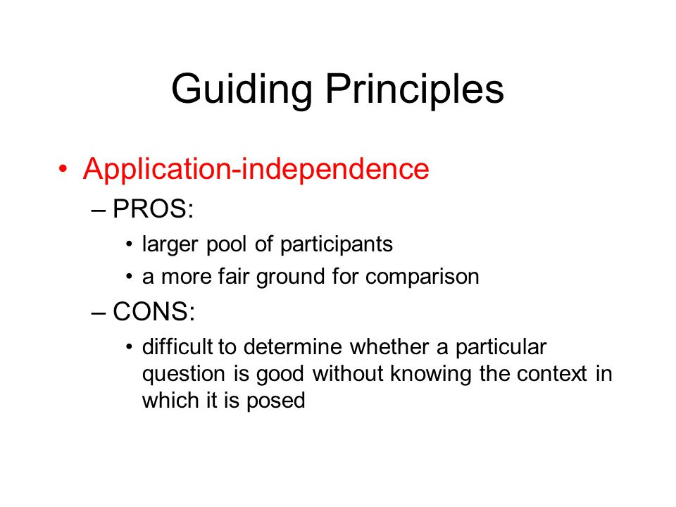Guiding Principles Application-independence –PROS: larger pool of participants a more fair ground for comparison –CONS: difficult to determine whether a particular question is good without knowing the context in which it is posed