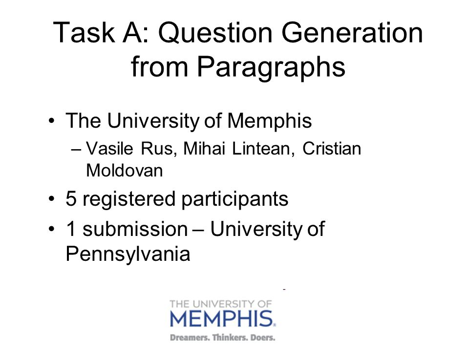 Task A: Question Generation from Paragraphs The University of Memphis –Vasile Rus, Mihai Lintean, Cristian Moldovan 5 registered participants 1 submission – University of Pennsylvania
