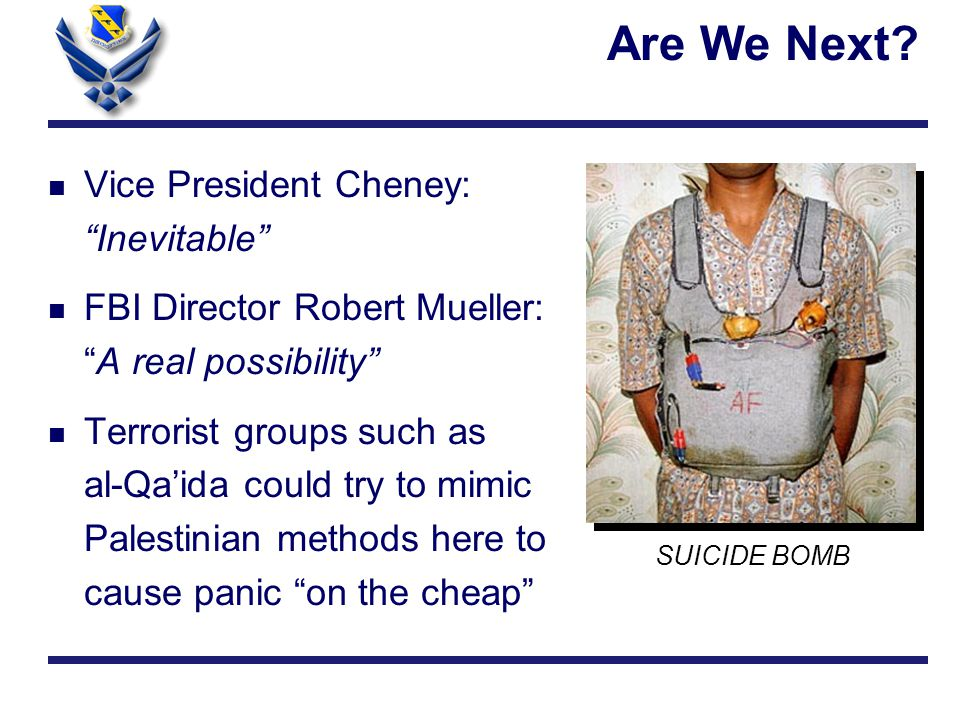 n Vice President Cheney: Inevitable n FBI Director Robert Mueller: A real possibility n Terrorist groups such as al-Qa'ida could try to mimic Palestinian methods here to cause panic on the cheap Are We Next.