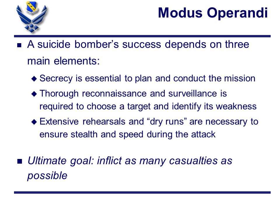 Modus Operandi n A suicide bomber's success depends on three main elements: u Secrecy is essential to plan and conduct the mission u Thorough reconnaissance and surveillance is required to choose a target and identify its weakness u Extensive rehearsals and dry runs are necessary to ensure stealth and speed during the attack n Ultimate goal: inflict as many casualties as possible