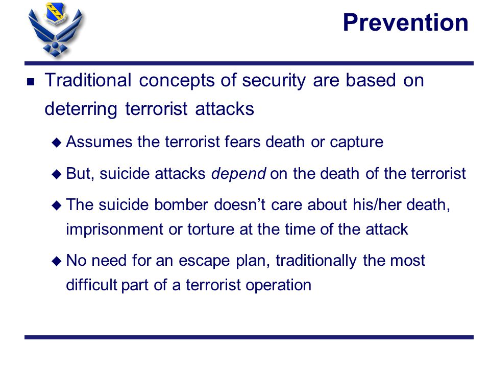 Prevention n Traditional concepts of security are based on deterring terrorist attacks u Assumes the terrorist fears death or capture u But, suicide attacks depend on the death of the terrorist u The suicide bomber doesn't care about his/her death, imprisonment or torture at the time of the attack u No need for an escape plan, traditionally the most difficult part of a terrorist operation