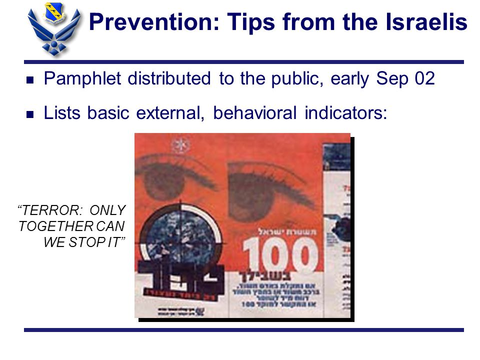 Prevention: Tips from the Israelis n Pamphlet distributed to the public, early Sep 02 n Lists basic external, behavioral indicators: TERROR: ONLY TOGETHER CAN WE STOP IT
