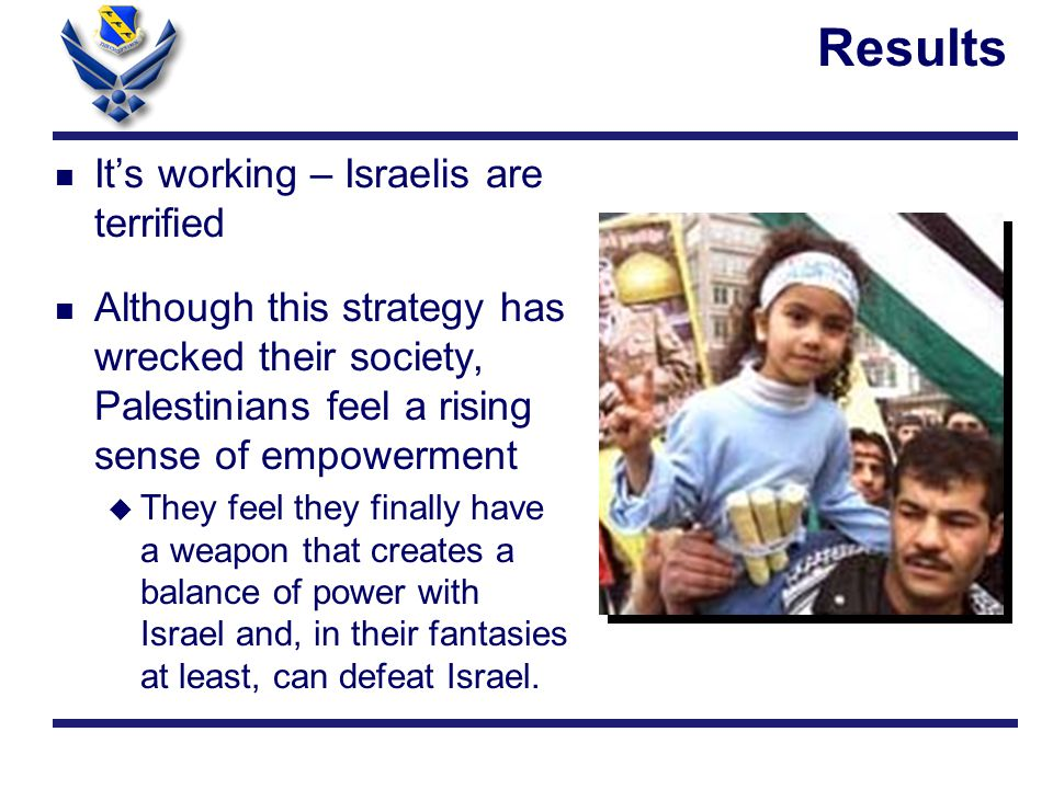 n It's working – Israelis are terrified n Although this strategy has wrecked their society, Palestinians feel a rising sense of empowerment u They feel they finally have a weapon that creates a balance of power with Israel and, in their fantasies at least, can defeat Israel.