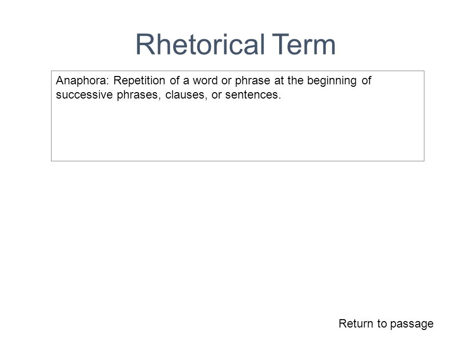 Rhetorical Term Return to passage Anaphora: Repetition of a word or phrase at the beginning of successive phrases, clauses, or sentences.