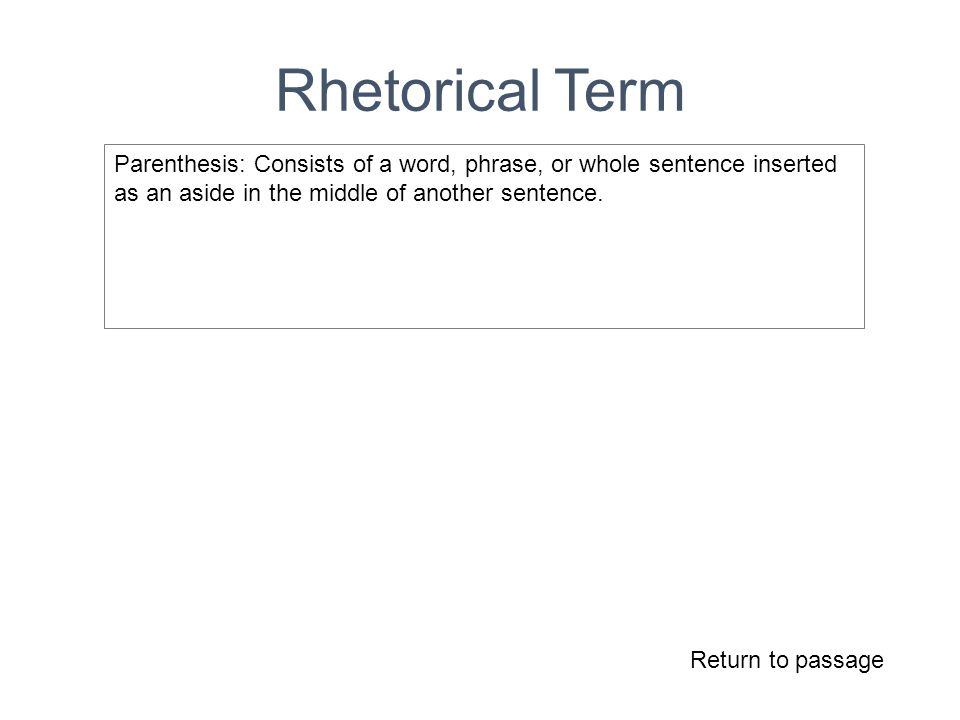 Rhetorical Term Return to passage Parenthesis: Consists of a word, phrase, or whole sentence inserted as an aside in the middle of another sentence.