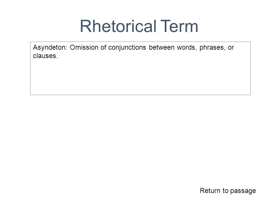 Rhetorical Term Return to passage Asyndeton: Omission of conjunctions between words, phrases, or clauses.