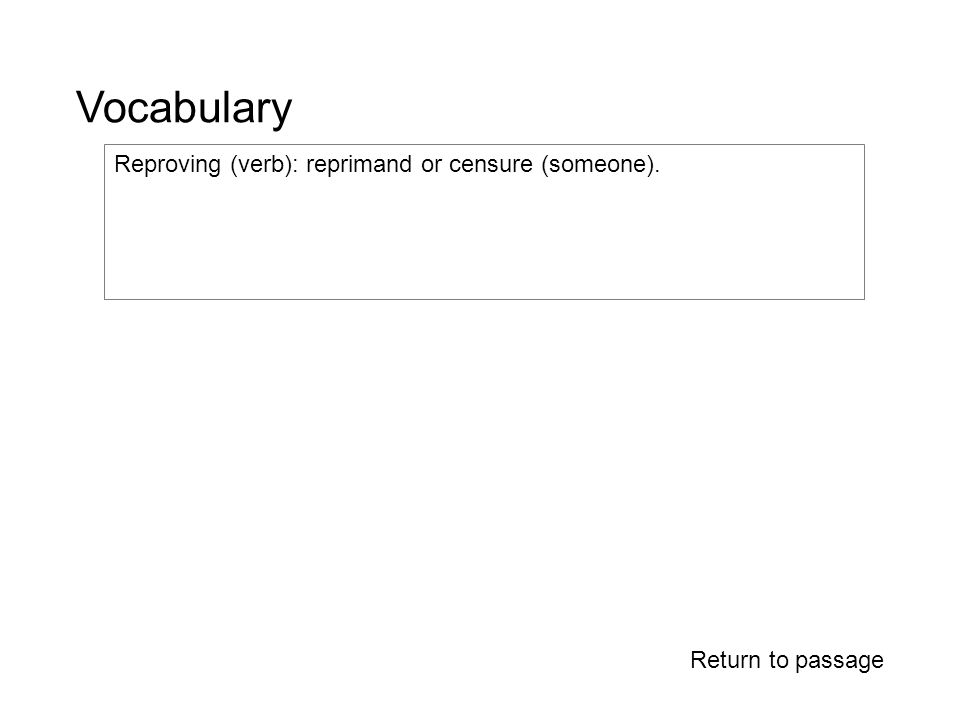 Vocabulary Return to passage Reproving (verb): reprimand or censure (someone).