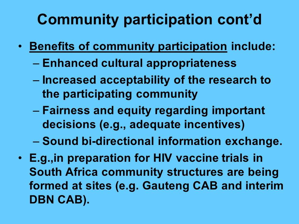 Community participation cont'd Benefits of community participation include: –Enhanced cultural appropriateness –Increased acceptability of the research to the participating community –Fairness and equity regarding important decisions (e.g., adequate incentives) –Sound bi-directional information exchange.