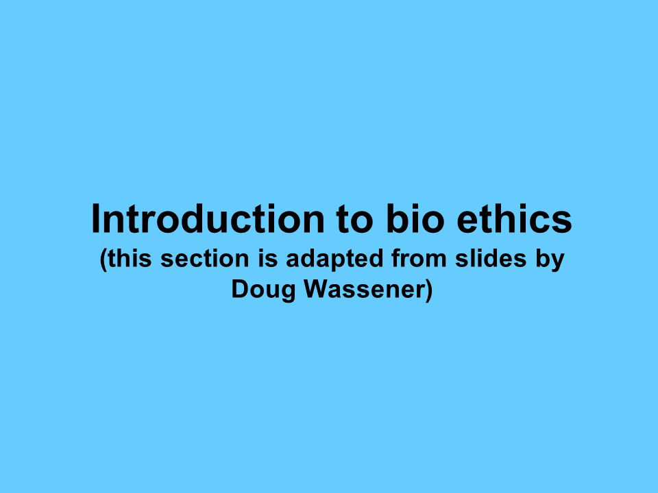 Introduction to bio ethics (this section is adapted from slides by Doug Wassener)