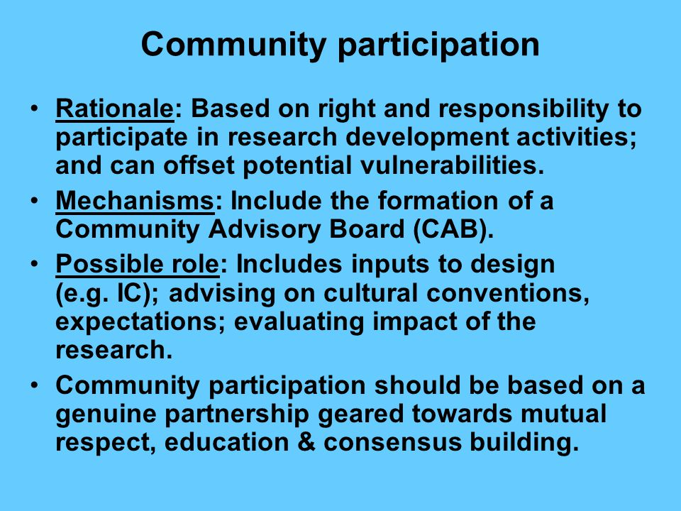 Community participation Rationale: Based on right and responsibility to participate in research development activities; and can offset potential vulnerabilities.