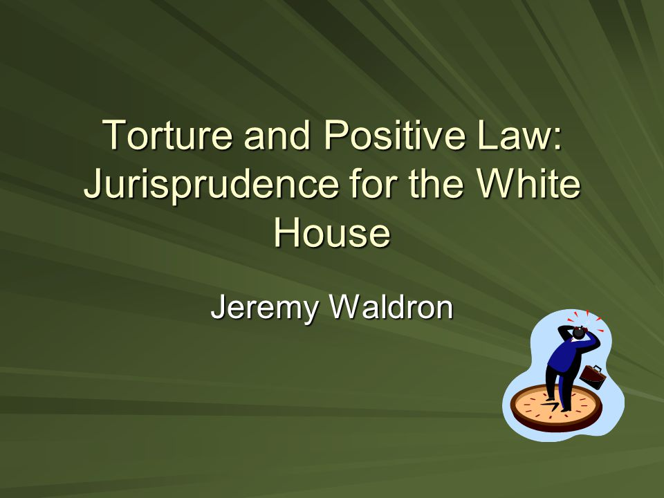 Torture and Positive Law: Jurisprudence for the White House Jeremy Waldron