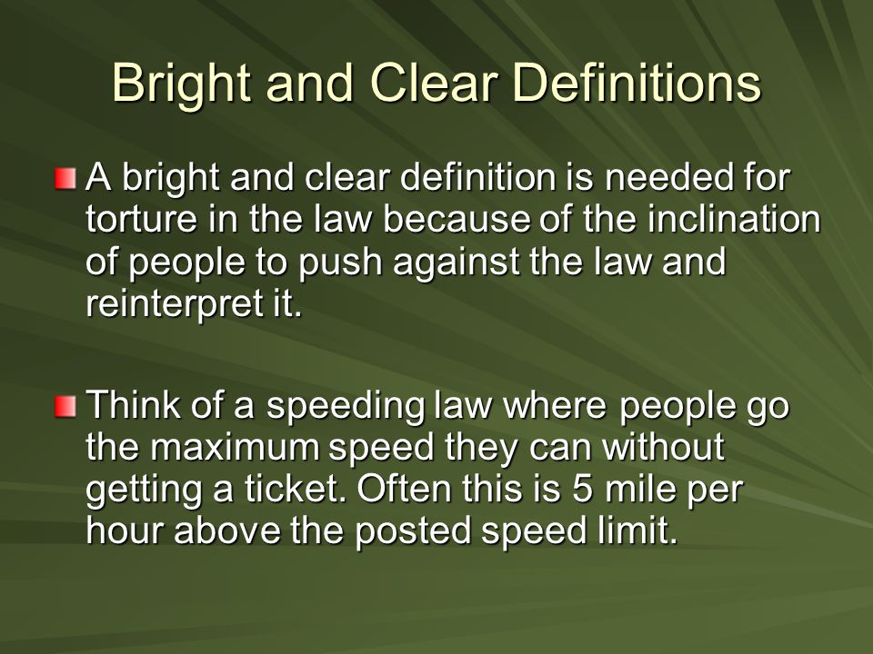 Bright and Clear Definitions A bright and clear definition is needed for torture in the law because of the inclination of people to push against the law and reinterpret it.