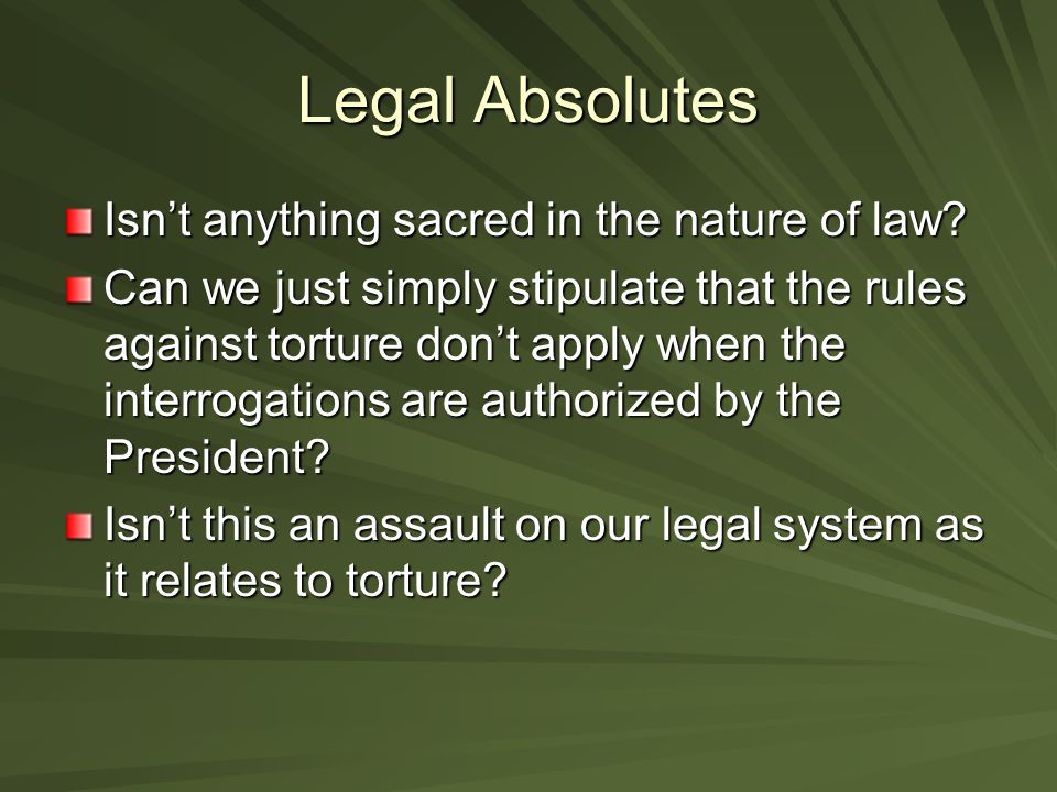 Legal Absolutes Isn't anything sacred in the nature of law? Can we just simply stipulate that the rules against torture don't apply when the interroga