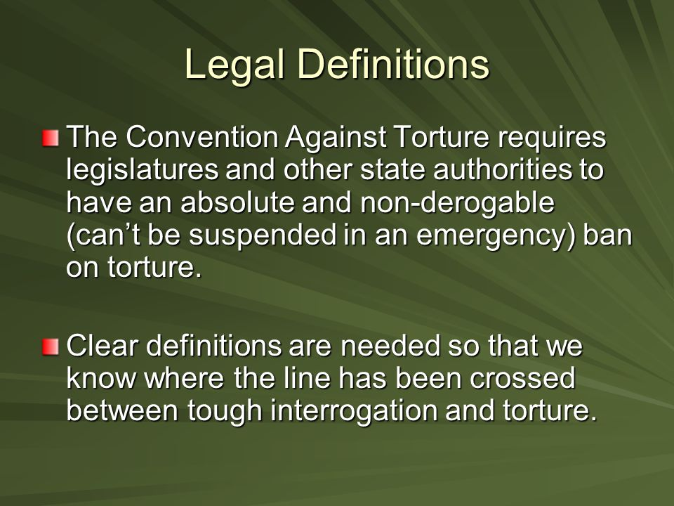 Legal Definitions The Convention Against Torture requires legislatures and other state authorities to have an absolute and non-derogable (can't be sus
