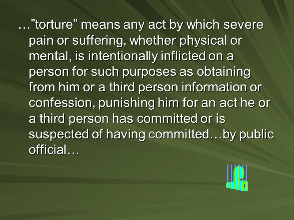 … torture means any act by which severe pain or suffering, whether physical or mental, is intentionally inflicted on a person for such purposes as obtaining from him or a third person information or confession, punishing him for an act he or a third person has committed or is suspected of having committed…by public official…