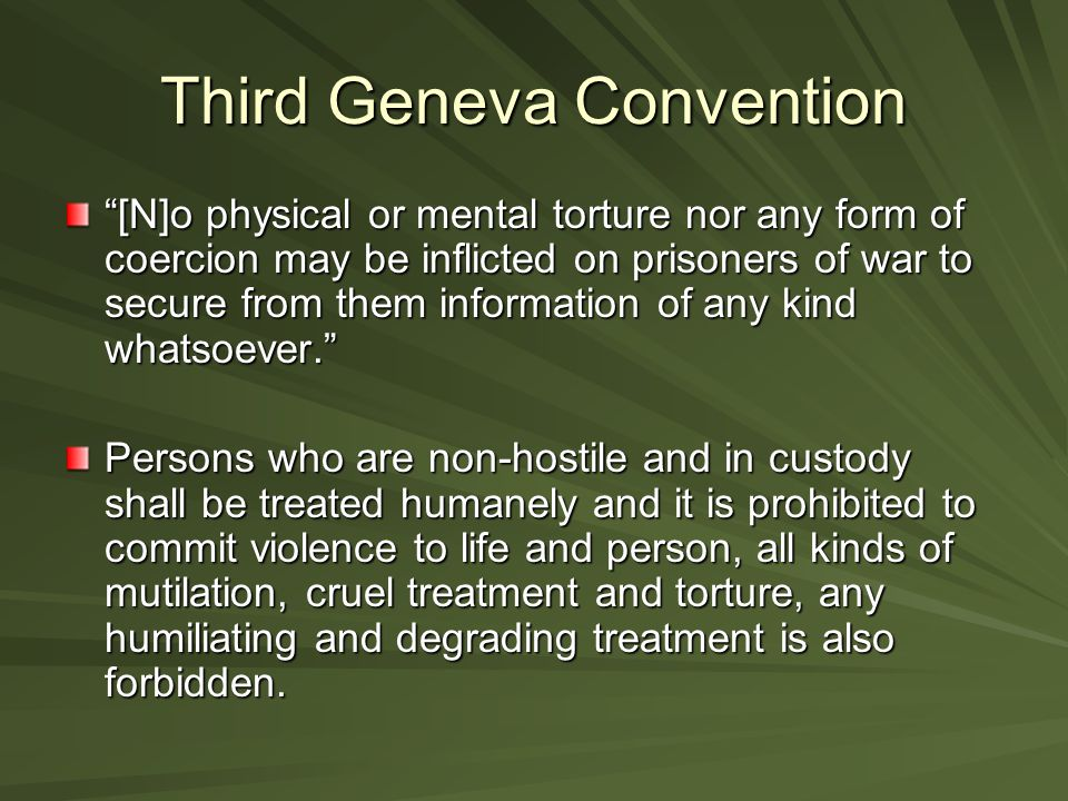 """Third Geneva Convention """"[N]o physical or mental torture nor any form of coercion may be inflicted on prisoners of war to secure from them information"""