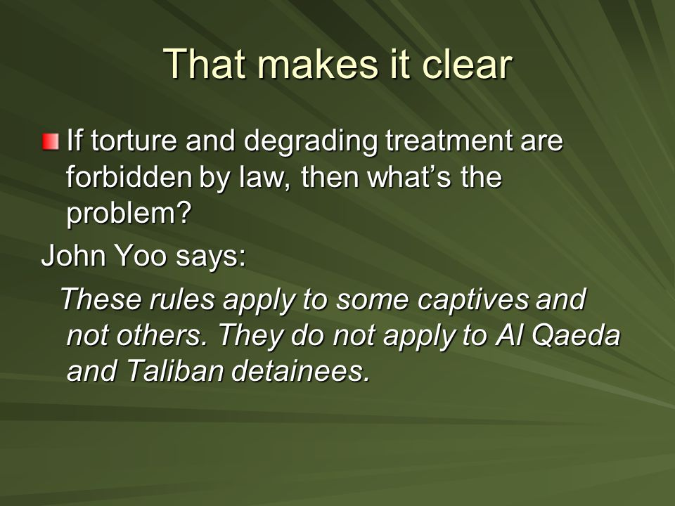 That makes it clear If torture and degrading treatment are forbidden by law, then what's the problem.