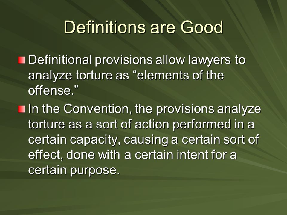 Definitions are Good Definitional provisions allow lawyers to analyze torture as elements of the offense. In the Convention, the provisions analyze torture as a sort of action performed in a certain capacity, causing a certain sort of effect, done with a certain intent for a certain purpose.