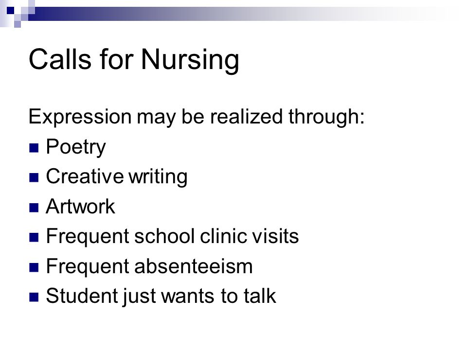 Calls for Nursing Expression may be realized through: Poetry Creative writing Artwork Frequent school clinic visits Frequent absenteeism Student just wants to talk