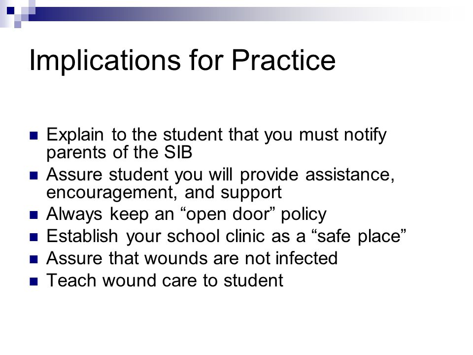 Implications for Practice Explain to the student that you must notify parents of the SIB Assure student you will provide assistance, encouragement, and support Always keep an open door policy Establish your school clinic as a safe place Assure that wounds are not infected Teach wound care to student