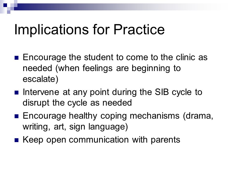 Implications for Practice Encourage the student to come to the clinic as needed (when feelings are beginning to escalate) Intervene at any point during the SIB cycle to disrupt the cycle as needed Encourage healthy coping mechanisms (drama, writing, art, sign language) Keep open communication with parents