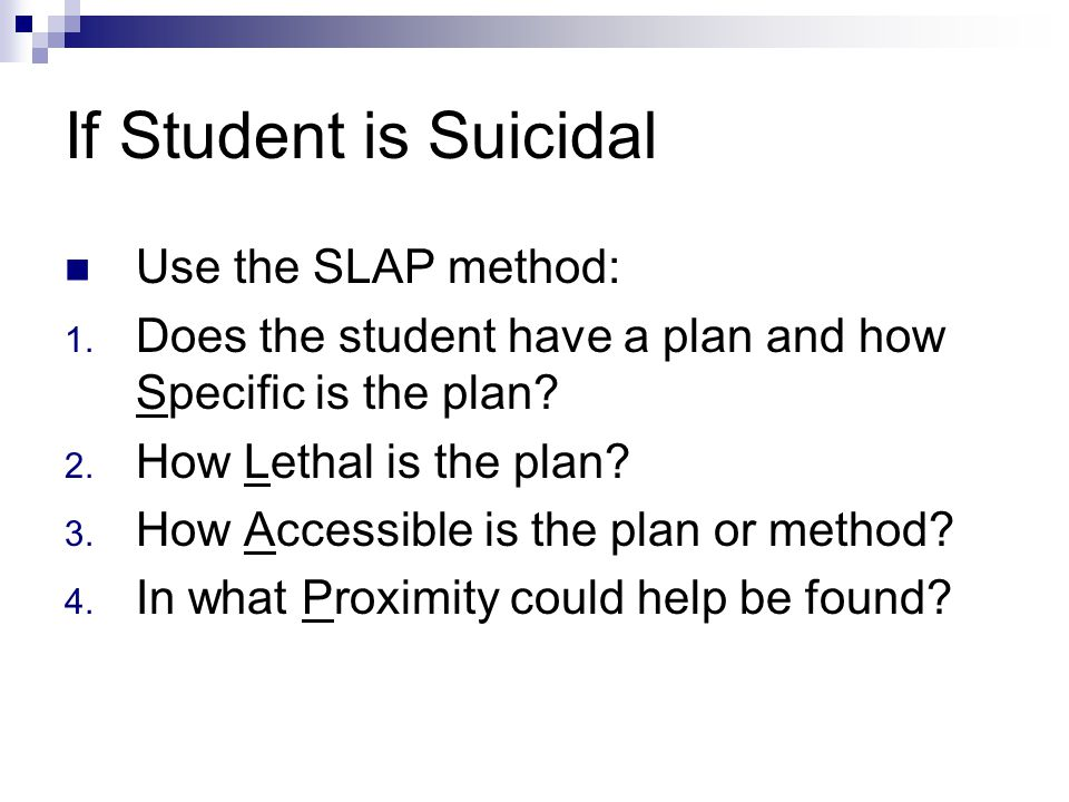 If Student is Suicidal Use the SLAP method: 1.