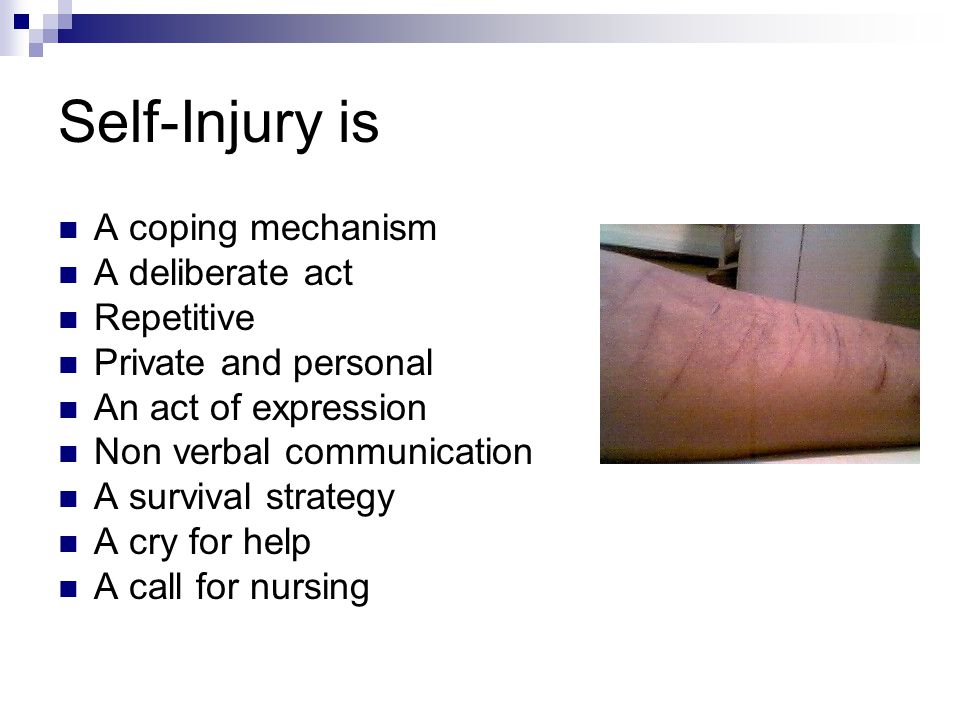 Self-Injury is A coping mechanism A deliberate act Repetitive Private and personal An act of expression Non verbal communication A survival strategy A cry for help A call for nursing