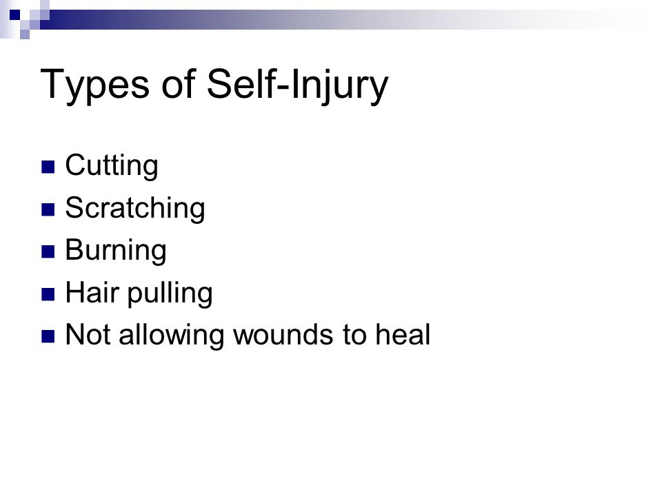 Types of Self-Injury Cutting Scratching Burning Hair pulling Not allowing wounds to heal