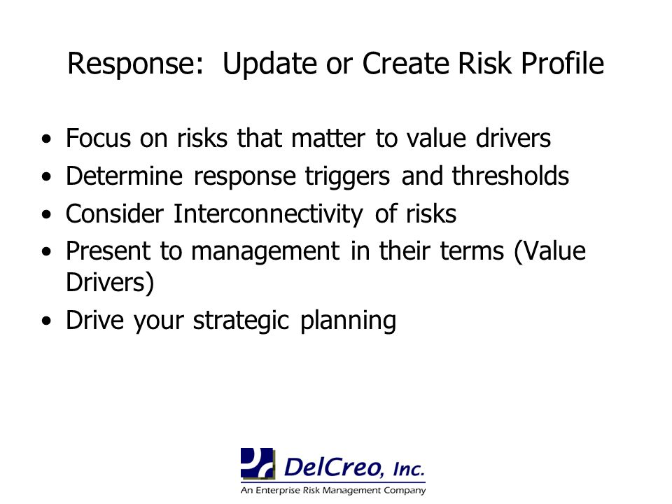 Response: Update or Create Risk Profile Focus on risks that matter to value drivers Determine response triggers and thresholds Consider Interconnectiv