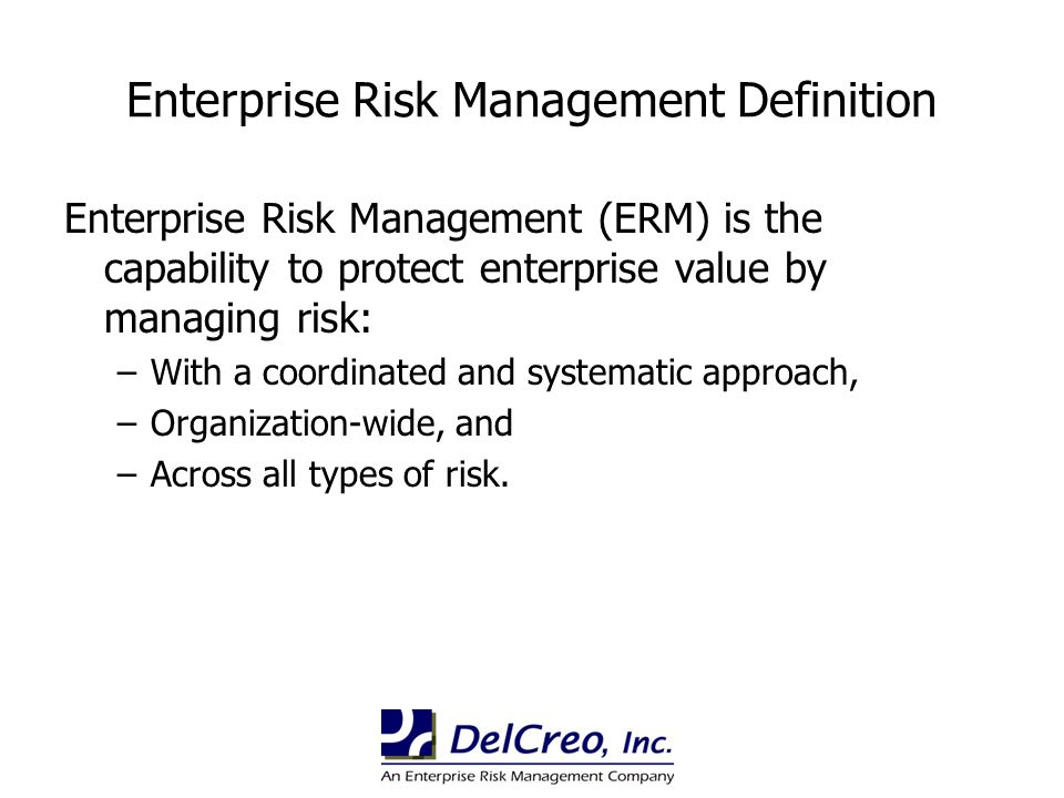 Enterprise Risk Management Definition Enterprise Risk Management (ERM) is the capability to protect enterprise value by managing risk: –With a coordin