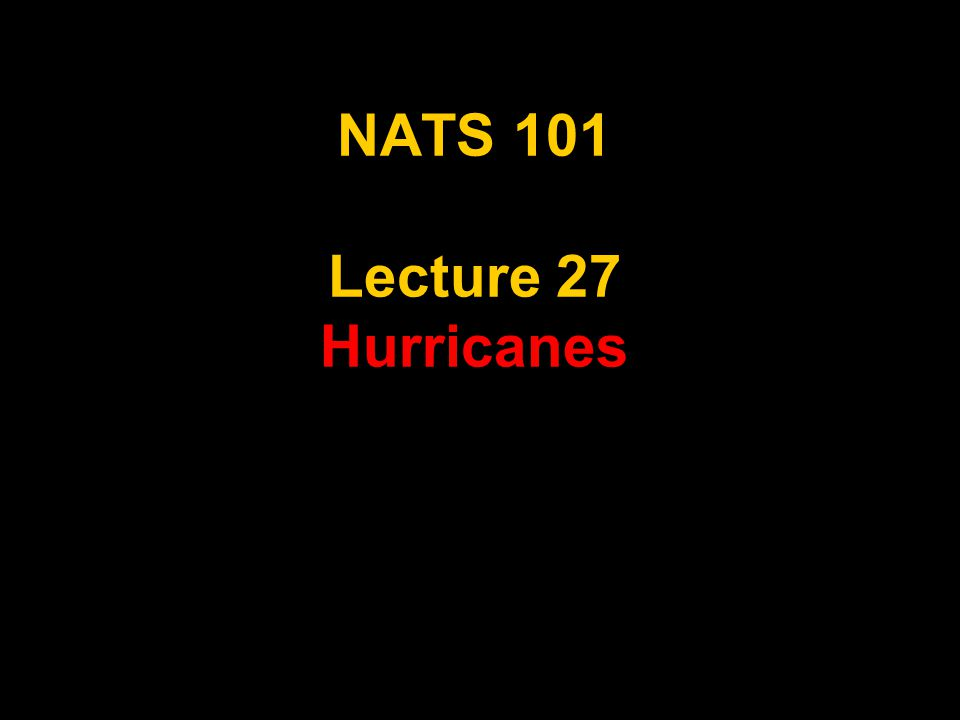 NATS 101 Lecture 27 Hurricanes
