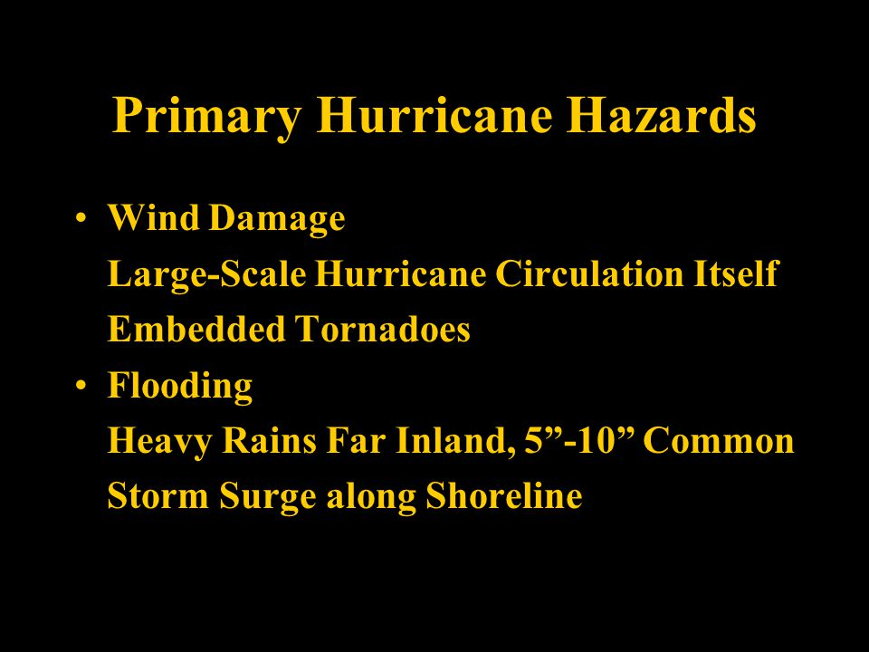 Primary Hurricane Hazards Wind Damage Large-Scale Hurricane Circulation Itself Embedded Tornadoes Flooding Heavy Rains Far Inland, 5 -10 Common Storm Surge along Shoreline