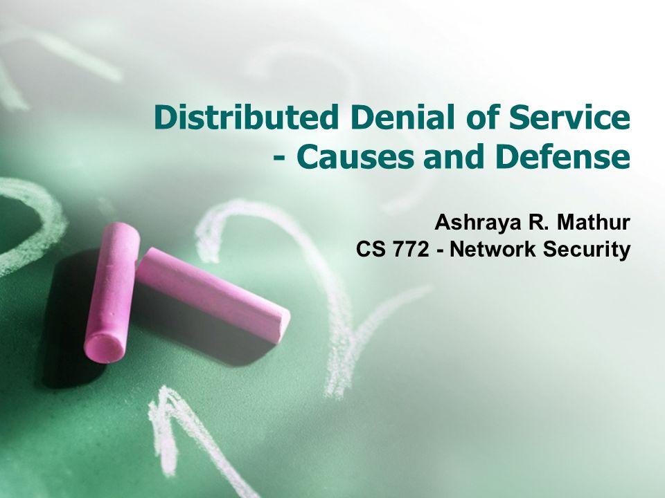 Distributed Denial of Service - Causes and Defense Ashraya R. Mathur CS 772 - Network Security