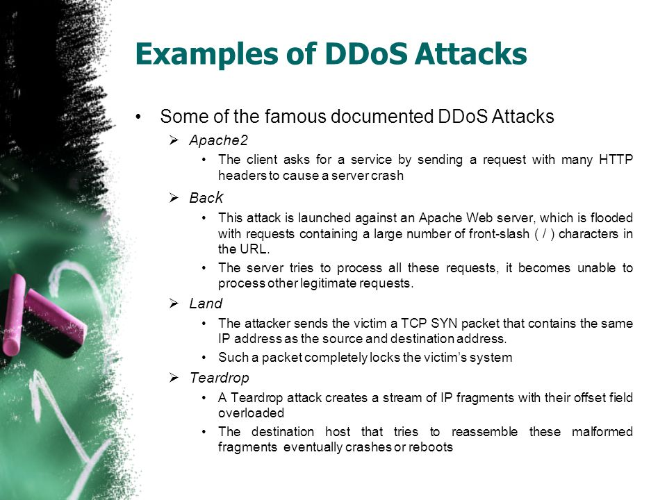Examples of DDoS Attacks Some of the famous documented DDoS Attacks  Apache2 The client asks for a service by sending a request with many HTTP header