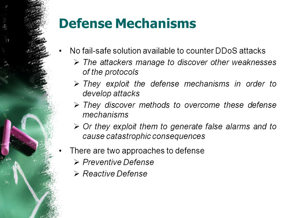 Defense Mechanisms No fail-safe solution available to counter DDoS attacks  The attackers manage to discover other weaknesses of the protocols  They