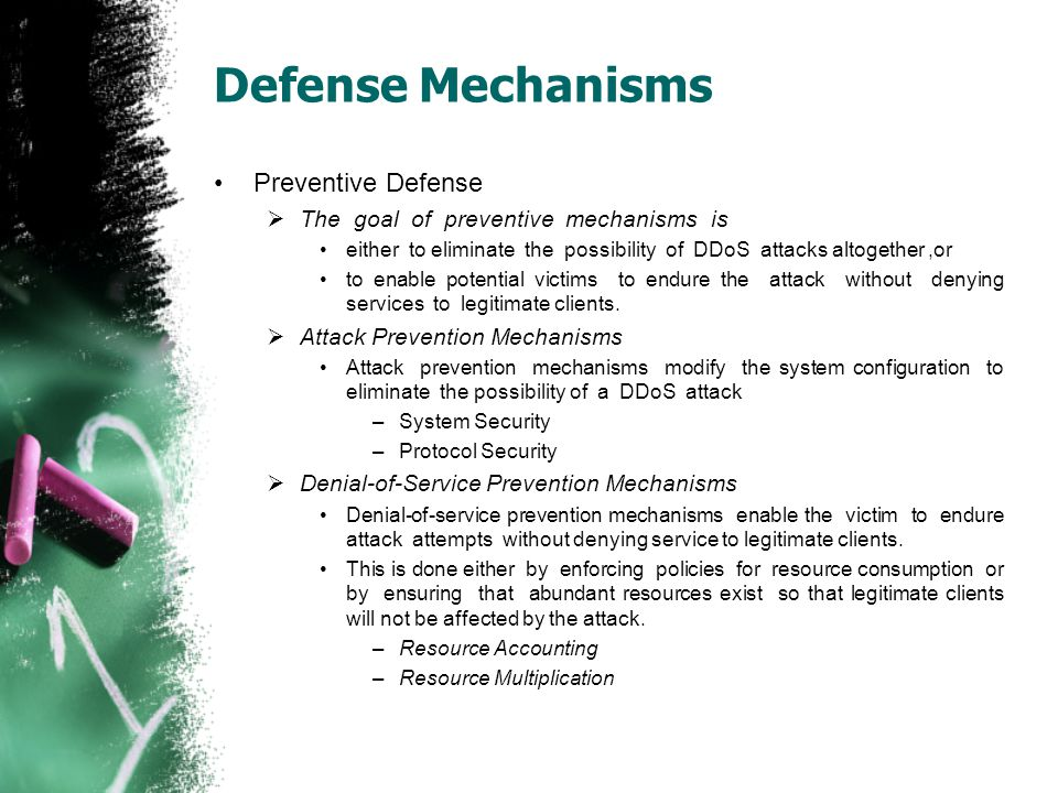 Defense Mechanisms Preventive Defense  The goal of preventive mechanisms is either to eliminate the possibility of DDoS attacks altogether,or to enab
