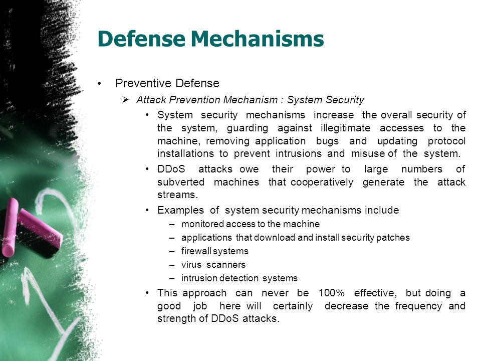 Defense Mechanisms Preventive Defense  Attack Prevention Mechanism : System Security System security mechanisms increase the overall security of the