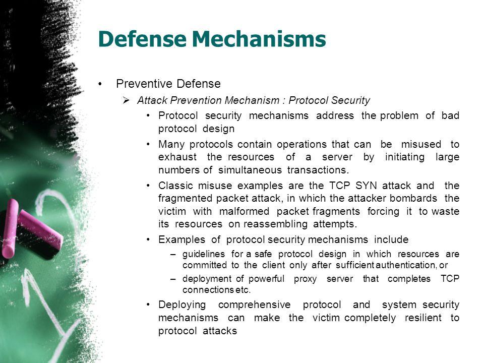 Defense Mechanisms Preventive Defense  Attack Prevention Mechanism : Protocol Security Protocol security mechanisms address the problem of bad protoc