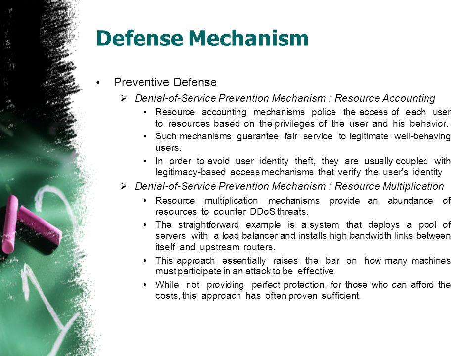 Defense Mechanism Preventive Defense  Denial-of-Service Prevention Mechanism : Resource Accounting Resource accounting mechanisms police the access o